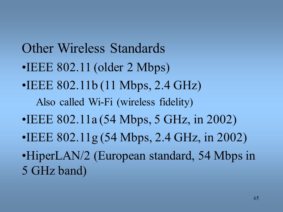 45 Other Wireless Standards IEEE 802.11 (older 2 Mbps) IEEE 802.11b (11 Mbps, 2.4 GHz) Also called Wi-Fi (wireless fidelity) IEEE 802.11a (54 Mbps, 5