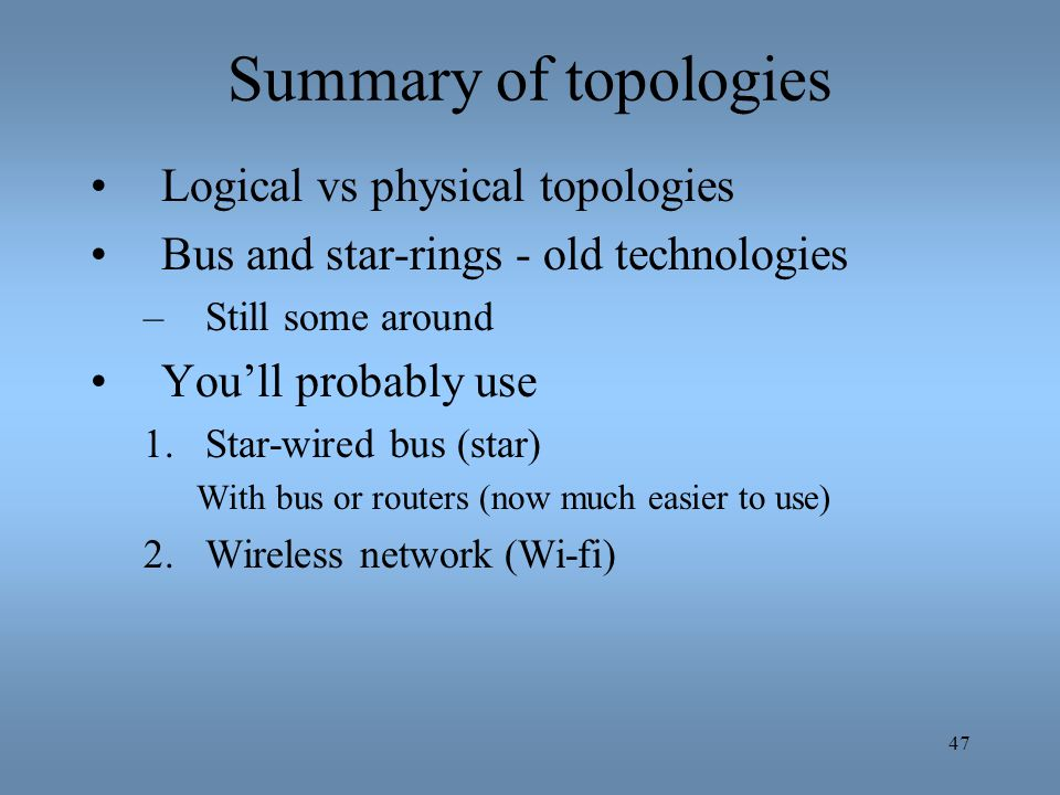 47 Summary of topologies Logical vs physical topologies Bus and star-rings - old technologies –Still some around Youll probably use 1.Star-wired bus (