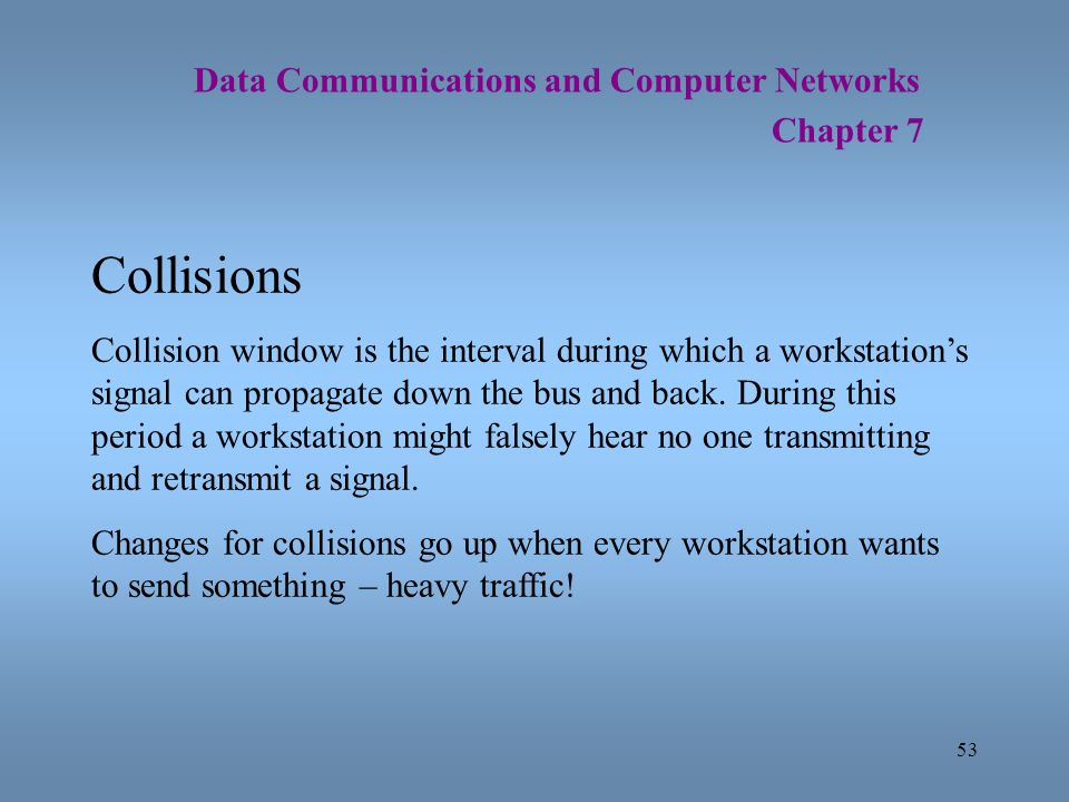 53 Data Communications and Computer Networks Chapter 7 Collisions Collision window is the interval during which a workstations signal can propagate do