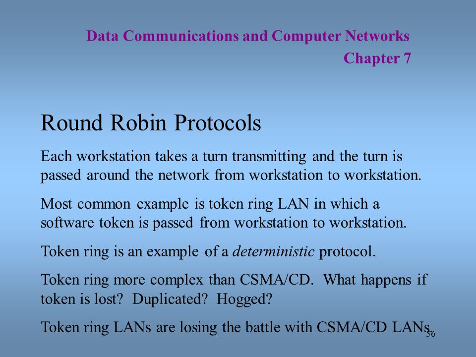 56 Data Communications and Computer Networks Chapter 7 Round Robin Protocols Each workstation takes a turn transmitting and the turn is passed around