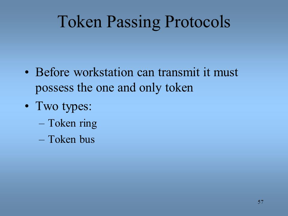 57 Token Passing Protocols Before workstation can transmit it must possess the one and only token Two types: –Token ring –Token bus