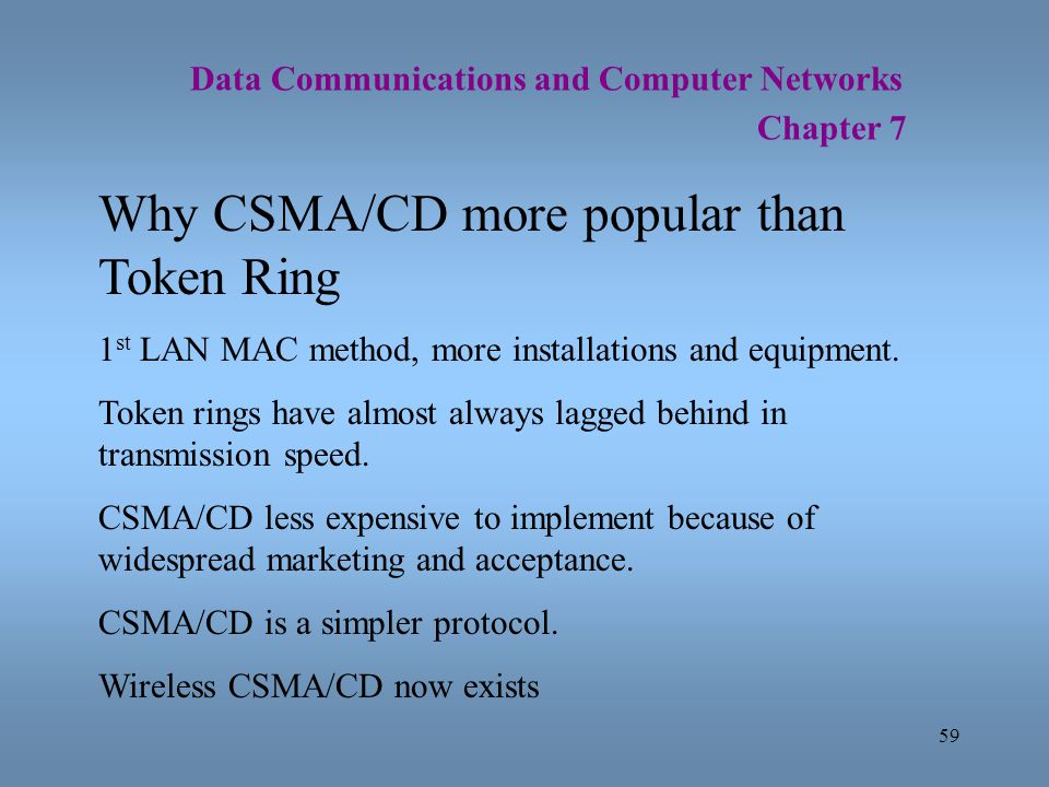 59 Data Communications and Computer Networks Chapter 7 Why CSMA/CD more popular than Token Ring 1 st LAN MAC method, more installations and equipment.