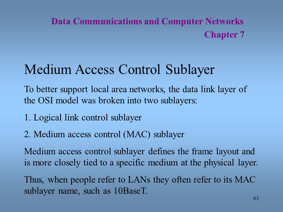 63 Data Communications and Computer Networks Chapter 7 Medium Access Control Sublayer To better support local area networks, the data link layer of th