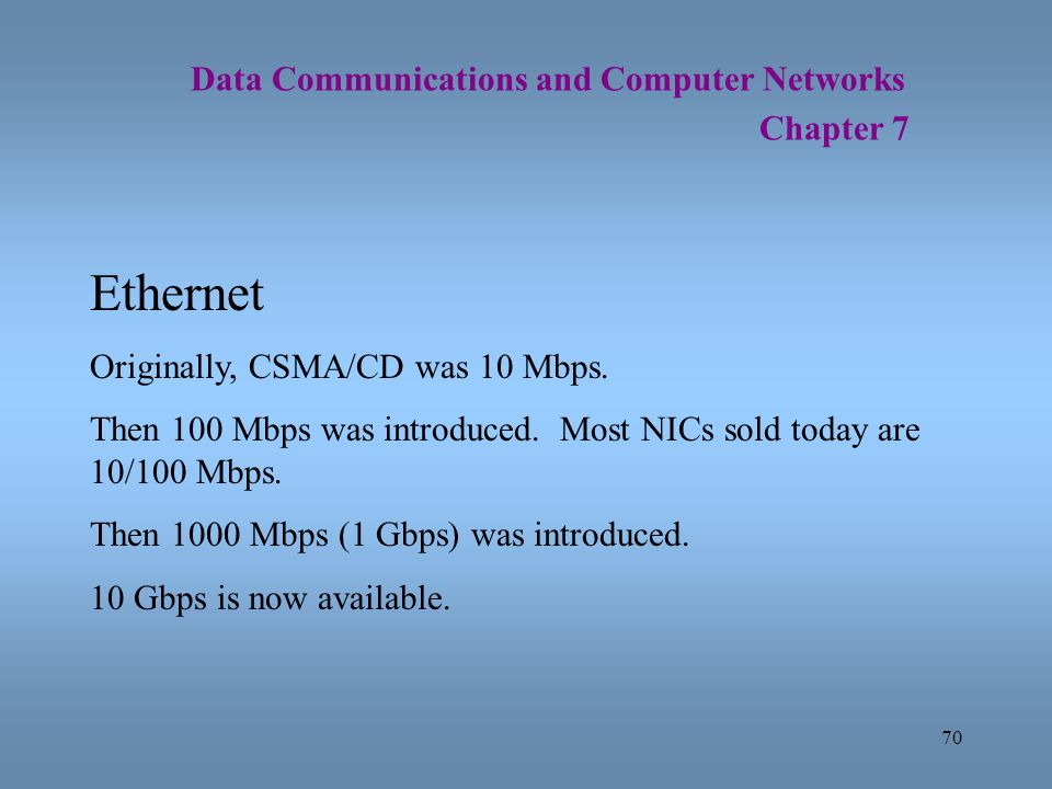 70 Data Communications and Computer Networks Chapter 7 Ethernet Originally, CSMA/CD was 10 Mbps. Then 100 Mbps was introduced. Most NICs sold today ar