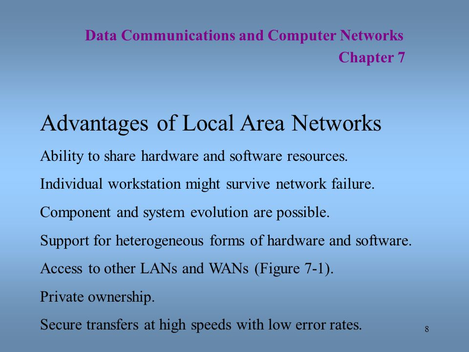 8 Data Communications and Computer Networks Chapter 7 Advantages of Local Area Networks Ability to share hardware and software resources. Individual w