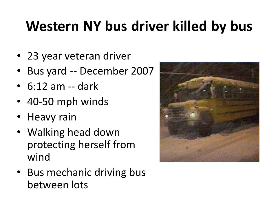 Western NY bus driver killed by bus 23 year veteran driver Bus yard -- December 2007 6:12 am -- dark 40-50 mph winds Heavy rain Walking head down protecting herself from wind Bus mechanic driving bus between lots