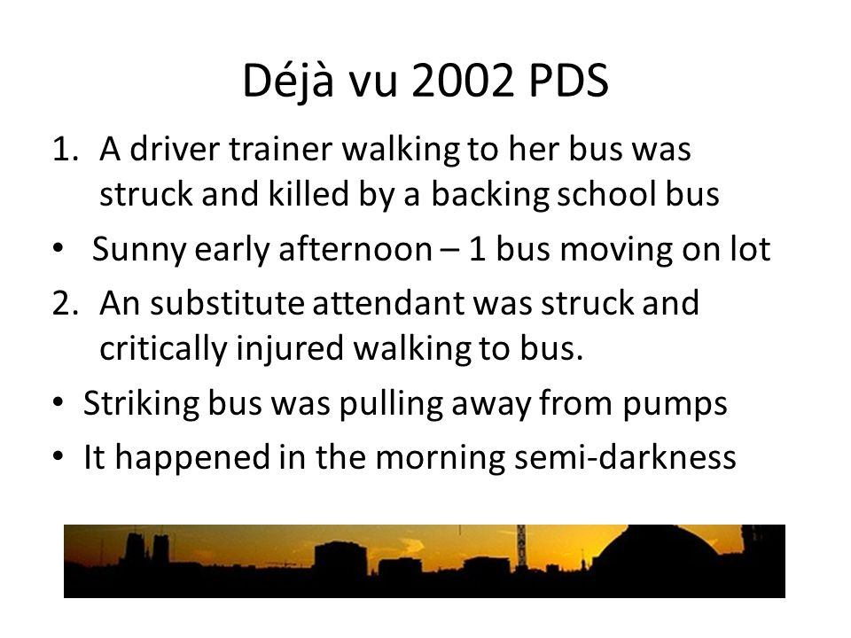 Déjà vu 2002 PDS 1.A driver trainer walking to her bus was struck and killed by a backing school bus Sunny early afternoon – 1 bus moving on lot 2.An substitute attendant was struck and critically injured walking to bus.