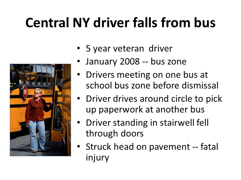 Central NY driver falls from bus 5 year veteran driver January 2008 -- bus zone Drivers meeting on one bus at school bus zone before dismissal Driver drives around circle to pick up paperwork at another bus Driver standing in stairwell fell through doors Struck head on pavement -- fatal injury