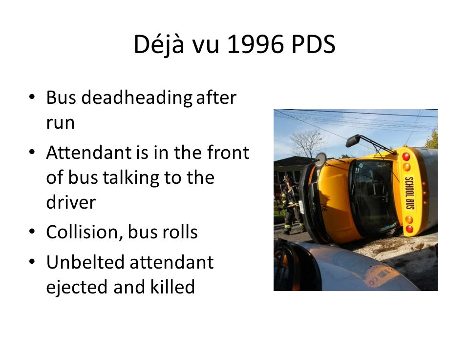 Déjà vu 1996 PDS Bus deadheading after run Attendant is in the front of bus talking to the driver Collision, bus rolls Unbelted attendant ejected and killed