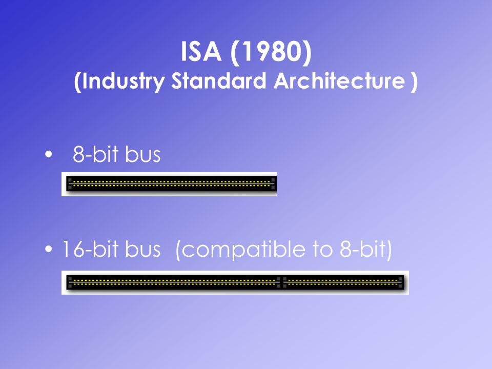 ISA (1980) (Industry Standard Architecture ) 8-bit bus 16-bit bus (compatible to 8-bit)
