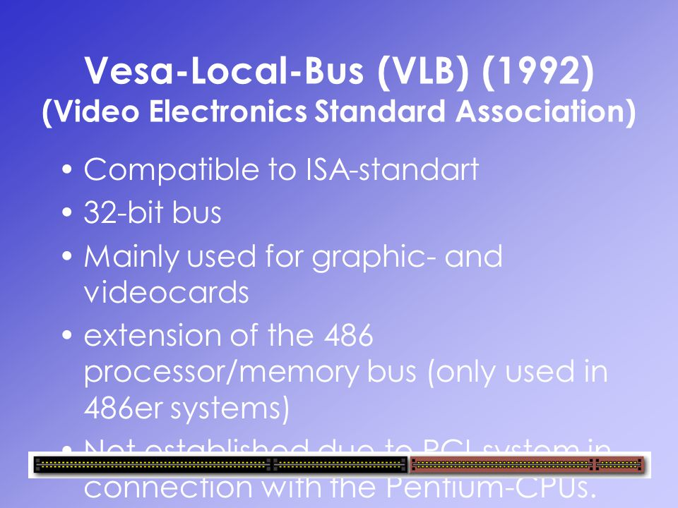 Vesa-Local-Bus (VLB) (1992) (Video Electronics Standard Association) Compatible to ISA-standart 32-bit bus Mainly used for graphic- and videocards ext