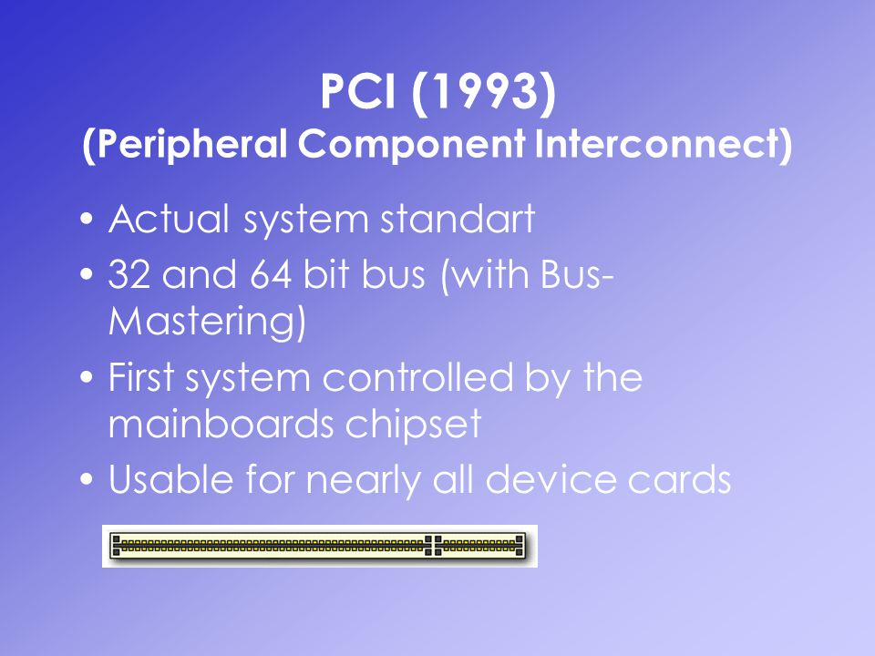 PCI (1993) (Peripheral Component Interconnect) Actual system standart 32 and 64 bit bus (with Bus- Mastering) First system controlled by the mainboard