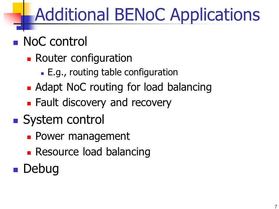 7 Additional BENoC Applications NoC control Router configuration E.g., routing table configuration Adapt NoC routing for load balancing Fault discovery and recovery System control Power management Resource load balancing Debug
