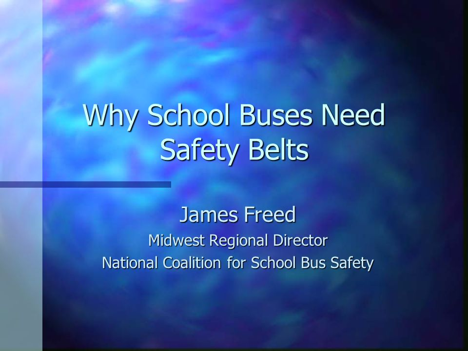 Why School Buses Need Safety Belts James Freed Midwest Regional Director National Coalition for School Bus Safety