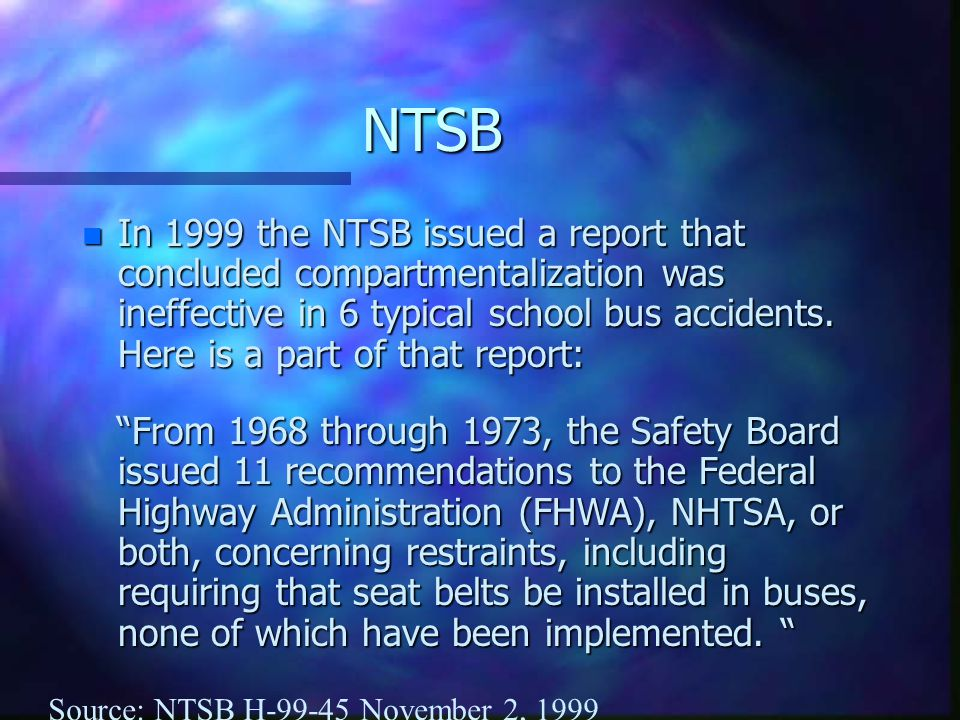 NTSB n In 1999 the NTSB issued a report that concluded compartmentalization was ineffective in 6 typical school bus accidents. Here is a part of that