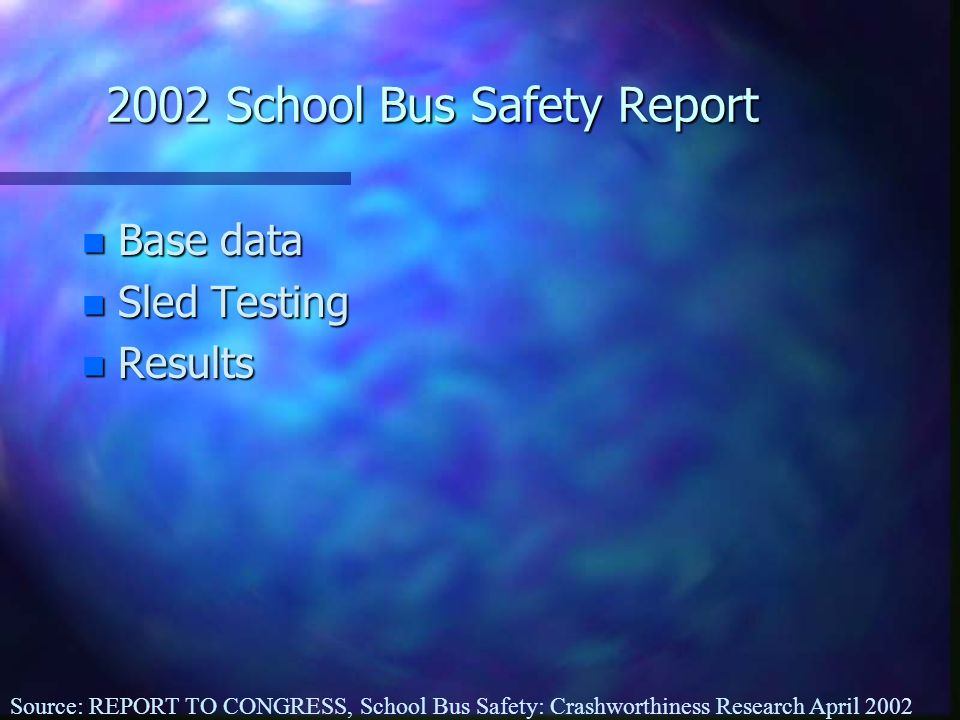 2002 School Bus Safety Report n Base data n Sled Testing n Results Source: REPORT TO CONGRESS, School Bus Safety: Crashworthiness Research April 2002