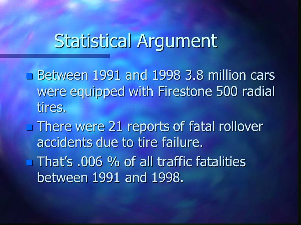 Statistical Argument n Between 1991 and 1998 3.8 million cars were equipped with Firestone 500 radial tires. n There were 21 reports of fatal rollover