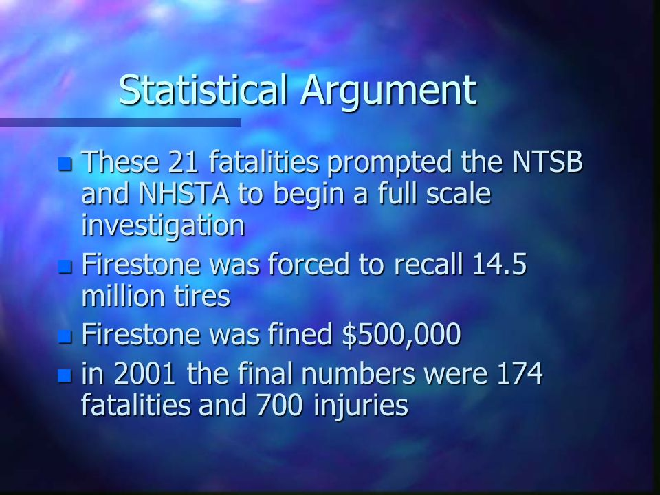 Statistical Argument n These 21 fatalities prompted the NTSB and NHSTA to begin a full scale investigation n Firestone was forced to recall 14.5 million tires n Firestone was fined $500,000 n in 2001 the final numbers were 174 fatalities and 700 injuries