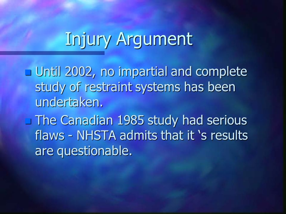Injury Argument n Until 2002, no impartial and complete study of restraint systems has been undertaken. n The Canadian 1985 study had serious flaws -