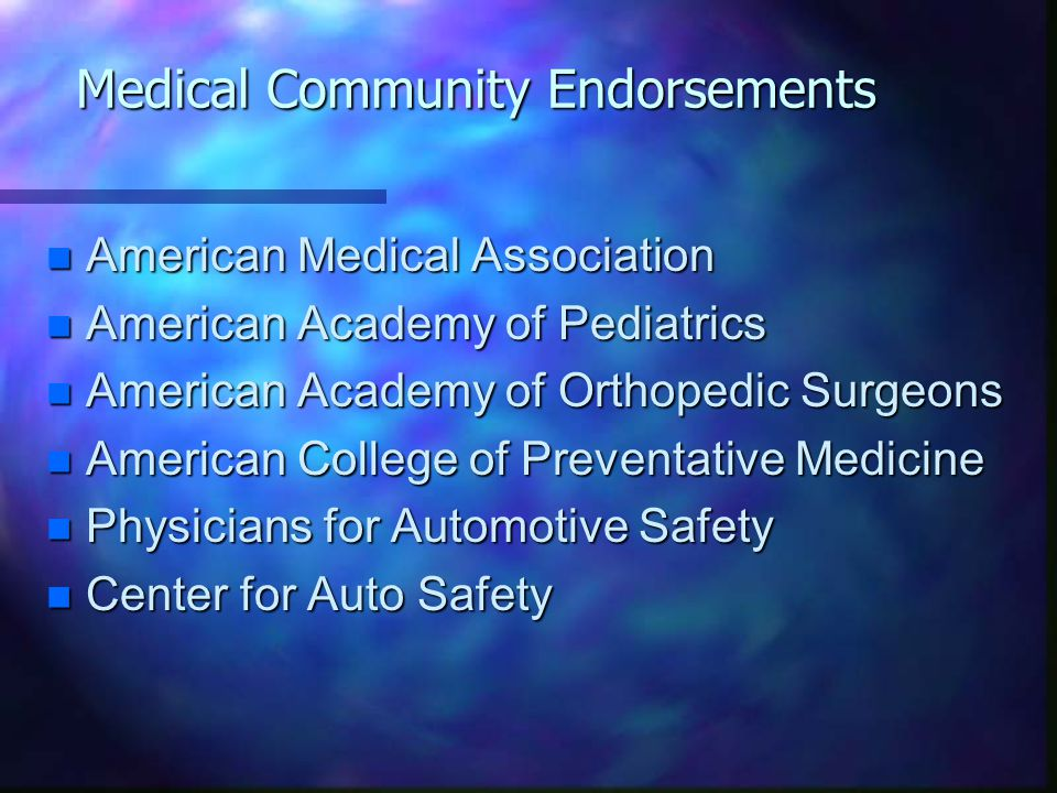 Medical Community Endorsements n American Medical Association n American Academy of Pediatrics n American Academy of Orthopedic Surgeons n American College of Preventative Medicine n Physicians for Automotive Safety Center for Auto Safety Center for Auto Safety