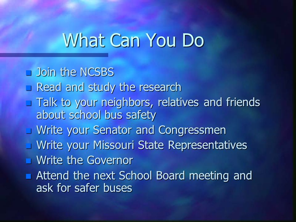 What Can You Do n Join the NCSBS n Read and study the research n Talk to your neighbors, relatives and friends about school bus safety n Write your Senator and Congressmen n Write your Missouri State Representatives n Write the Governor n Attend the next School Board meeting and ask for safer buses