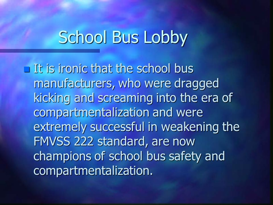 School Bus Lobby n It is ironic that the school bus manufacturers, who were dragged kicking and screaming into the era of compartmentalization and were extremely successful in weakening the FMVSS 222 standard, are now champions of school bus safety and compartmentalization.