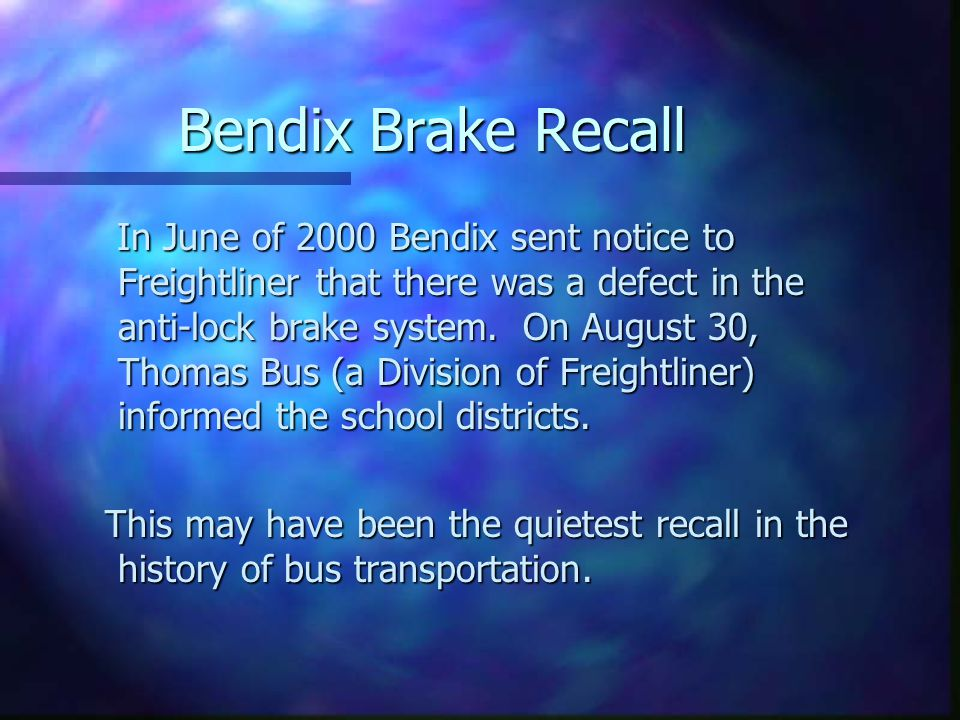 Bendix Brake Recall In June of 2000 Bendix sent notice to Freightliner that there was a defect in the anti-lock brake system.