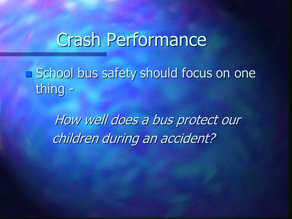 Crash Performance n School bus safety should focus on one thing - How well does a bus protect our children during an accident? children during an acci