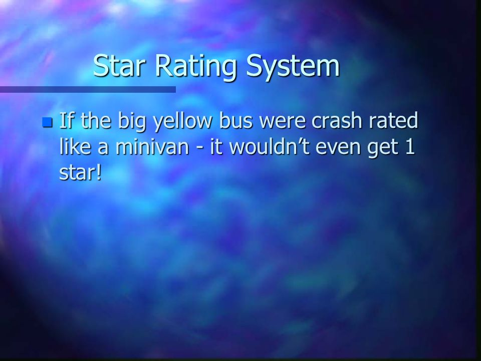 Star Rating System n If the big yellow bus were crash rated like a minivan - it wouldnt even get 1 star!