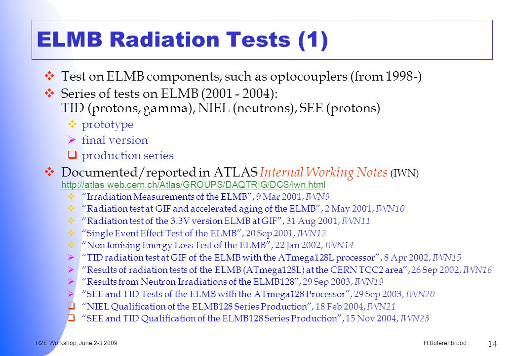 H.Boterenbrood R2E Workshop, June 2-3 2009 14 ELMB Radiation Tests (1) Test on ELMB components, such as optocouplers (from 1998-) Series of tests on ELMB (2001 - 2004): TID (protons, gamma), NIEL (neutrons), SEE (protons) prototype final version production series Documented/reported in ATLAS Internal Working Notes (IWN) http://atlas.web.cern.ch/Atlas/GROUPS/DAQTRIG/DCS/iwn.html http://atlas.web.cern.ch/Atlas/GROUPS/DAQTRIG/DCS/iwn.html Irradiation Measurements of the ELMB, 9 Mar 2001, IWN9 Radiation test at GIF and accelerated aging of the ELMB, 2 May 2001, IWN10 Radiation test of the 3.3V version ELMB at GIF, 31 Aug 2001, IWN11 Single Event Effect Test of the ELMB, 20 Sep 2001, IWN12 Non Ionising Energy Loss Test of the ELMB, 22 Jan 2002, IWN14 TID radiation test at GIF of the ELMB with the ATmega128L processor, 8 Apr 2002, IWN15 Results of radiation tests of the ELMB (ATmega128L) at the CERN TCC2 area, 26 Sep 2002, IWN16 Results from Neutron Irradiations of the ELMB128, 29 Sep 2003, IWN19 SEE and TID Tests of the ELMB with the ATmega128 Processor, 29 Sep 2003, IWN20 NIEL Qualification of the ELMB128 Series Production, 18 Feb 2004, IWN21 SEE and TID Qualification of the ELMB128 Series Production, 15 Nov 2004, IWN23