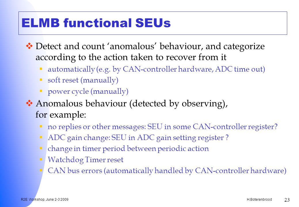 H.Boterenbrood R2E Workshop, June 2-3 2009 23 ELMB functional SEUs Detect and count anomalous behaviour, and categorize according to the action taken to recover from it automatically (e.g.