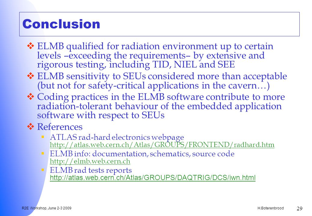 H.Boterenbrood R2E Workshop, June 2-3 2009 29 Conclusion ELMB qualified for radiation environment up to certain levels –exceeding the requirements– by extensive and rigorous testing, including TID, NIEL and SEE ELMB sensitivity to SEUs considered more than acceptable (but not for safety-critical applications in the cavern…) Coding practices in the ELMB software contribute to more radiation-tolerant behaviour of the embedded application software with respect to SEUs References ATLAS rad-hard electronics webpage http://atlas.web.cern.ch/Atlas/GROUPS/FRONTEND/radhard.htm http://atlas.web.cern.ch/Atlas/GROUPS/FRONTEND/radhard.htm ELMB info: documentation, schematics, source code http://elmb.web.cern.ch http://elmb.web.cern.ch ELMB rad tests reports http://atlas.web.cern.ch/Atlas/GROUPS/DAQTRIG/DCS/iwn.html http://atlas.web.cern.ch/Atlas/GROUPS/DAQTRIG/DCS/iwn.html