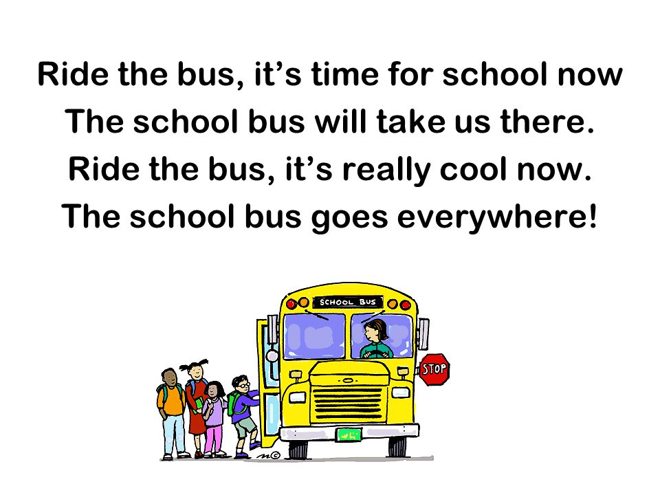 Ride the bus, its time for school now The school bus will take us there. Ride the bus, its really cool now. The school bus goes everywhere!