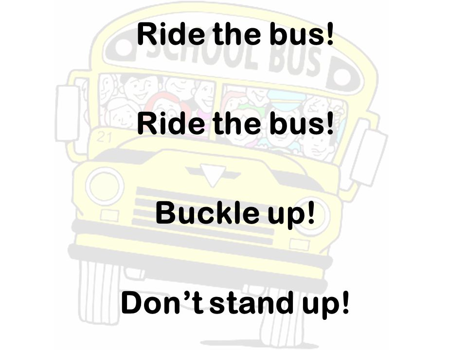 Ride the bus! Buckle up! Dont stand up!