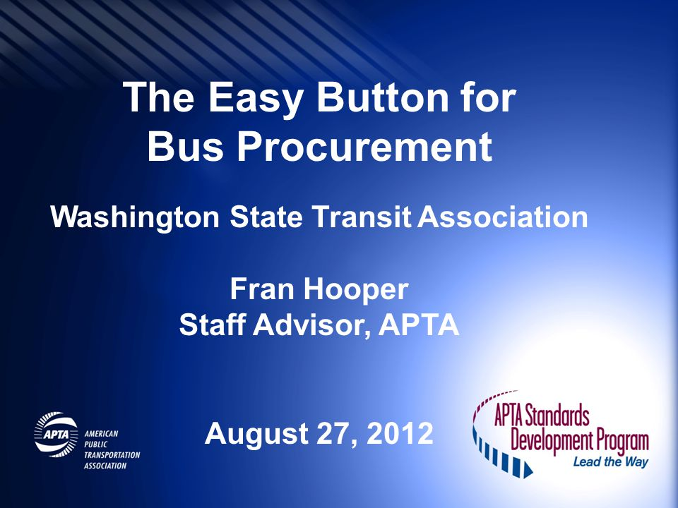 The Easy Button for Bus Procurement Washington State Transit Association Fran Hooper Staff Advisor, APTA August 27, 2012