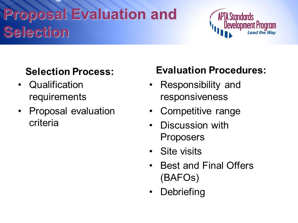 Proposal Evaluation and Selection Selection Process: Qualification requirements Proposal evaluation criteria Responsibility and responsiveness Competitive range Discussion with Proposers Site visits Best and Final Offers (BAFOs) Debriefing Evaluation Procedures: