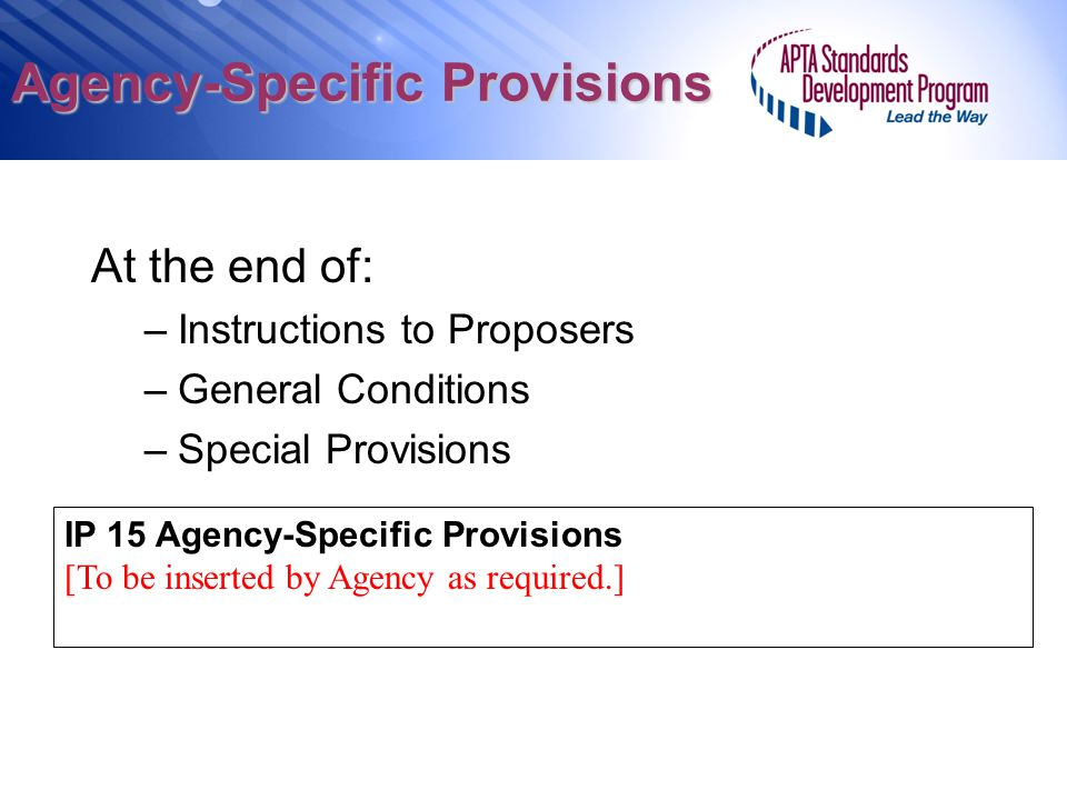 Agency-Specific Provisions At the end of: –Instructions to Proposers –General Conditions –Special Provisions IP 15 Agency-Specific Provisions [To be i