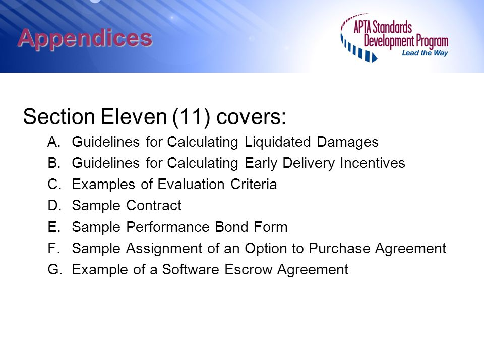 Appendices Section Eleven (11) covers: A.Guidelines for Calculating Liquidated Damages B.Guidelines for Calculating Early Delivery Incentives C.Examples of Evaluation Criteria D.Sample Contract E.Sample Performance Bond Form F.Sample Assignment of an Option to Purchase Agreement G.Example of a Software Escrow Agreement