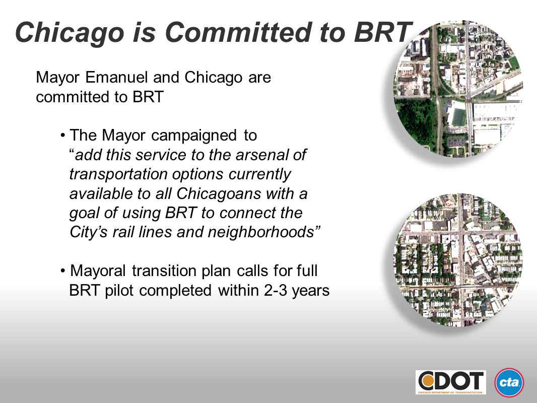 Chicago is Committed to BRT Mayor Emanuel and Chicago are committed to BRT The Mayor campaigned to add this service to the arsenal of transportation o