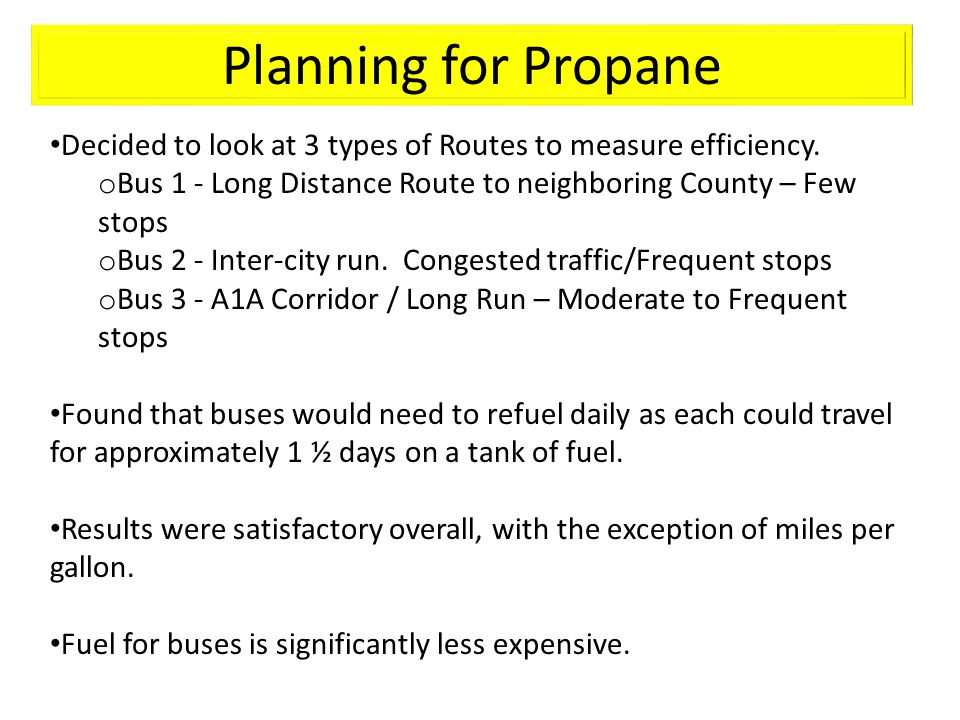 Planning for Propane Decided to look at 3 types of Routes to measure efficiency. o Bus 1 - Long Distance Route to neighboring County – Few stops o Bus