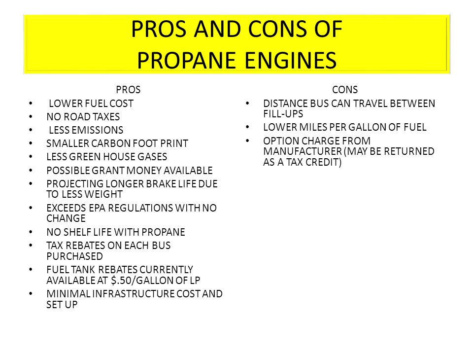 PROS AND CONS OF PROPANE ENGINES PROS LOWER FUEL COST NO ROAD TAXES LESS EMISSIONS SMALLER CARBON FOOT PRINT LESS GREEN HOUSE GASES POSSIBLE GRANT MONEY AVAILABLE PROJECTING LONGER BRAKE LIFE DUE TO LESS WEIGHT EXCEEDS EPA REGULATIONS WITH NO CHANGE NO SHELF LIFE WITH PROPANE TAX REBATES ON EACH BUS PURCHASED FUEL TANK REBATES CURRENTLY AVAILABLE AT $.50/GALLON OF LP MINIMAL INFRASTRUCTURE COST AND SET UP CONS DISTANCE BUS CAN TRAVEL BETWEEN FILL-UPS LOWER MILES PER GALLON OF FUEL OPTION CHARGE FROM MANUFACTURER (MAY BE RETURNED AS A TAX CREDIT)