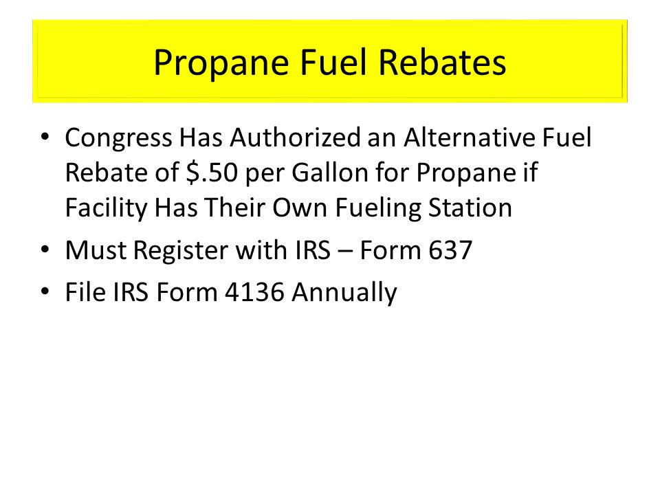 Propane Fuel Rebates Congress Has Authorized an Alternative Fuel Rebate of $.50 per Gallon for Propane if Facility Has Their Own Fueling Station Must Register with IRS – Form 637 File IRS Form 4136 Annually