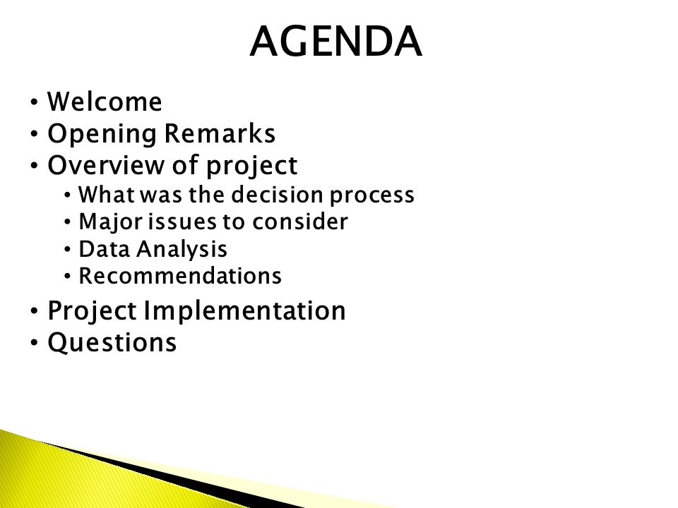 AGENDA Welcome Opening Remarks Overview of project What was the decision process Major issues to consider Data Analysis Recommendations Project Implementation Questions