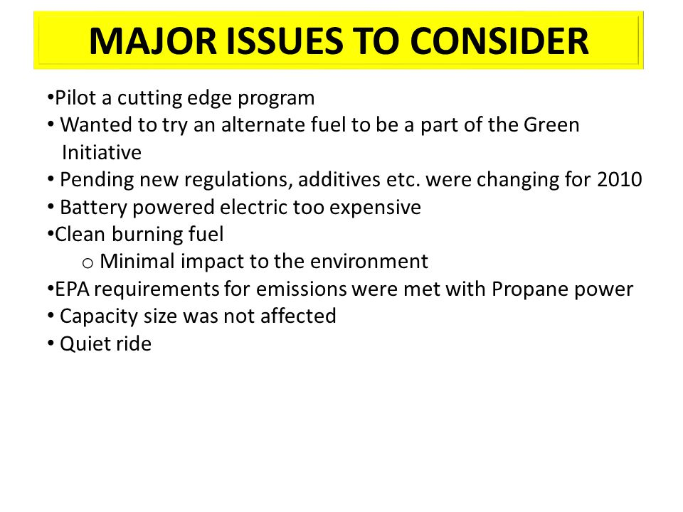 MAJOR ISSUES TO CONSIDER Pilot a cutting edge program Wanted to try an alternate fuel to be a part of the Green Initiative Pending new regulations, ad