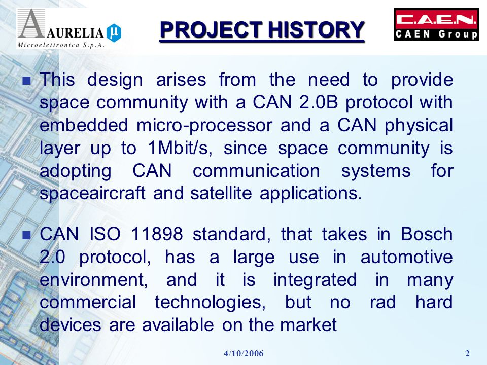 4/10/20062 PROJECT HISTORY n This design arises from the need to provide space community with a CAN 2.0B protocol with embedded micro-processor and a CAN physical layer up to 1Mbit/s, since space community is adopting CAN communication systems for spaceaircraft and satellite applications.