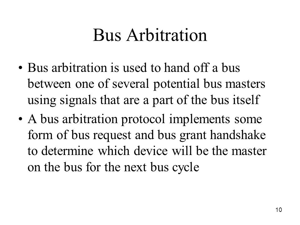 10 Bus Arbitration Bus arbitration is used to hand off a bus between one of several potential bus masters using signals that are a part of the bus itself A bus arbitration protocol implements some form of bus request and bus grant handshake to determine which device will be the master on the bus for the next bus cycle