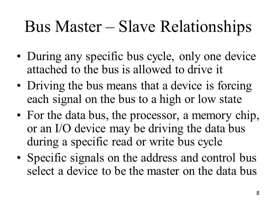 8 Bus Master – Slave Relationships During any specific bus cycle, only one device attached to the bus is allowed to drive it Driving the bus means that a device is forcing each signal on the bus to a high or low state For the data bus, the processor, a memory chip, or an I/O device may be driving the data bus during a specific read or write bus cycle Specific signals on the address and control bus select a device to be the master on the data bus