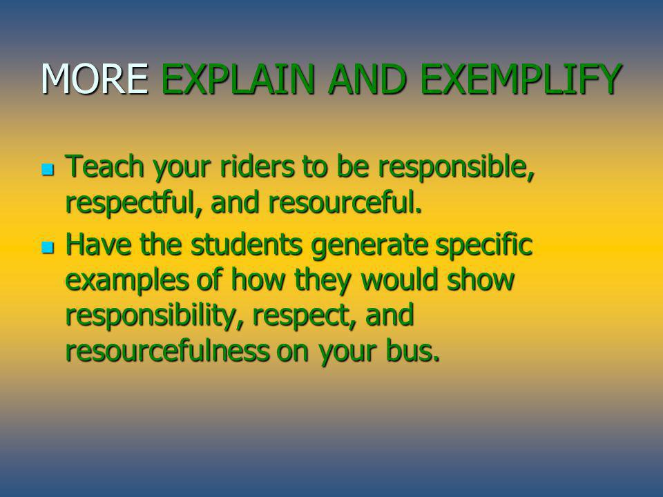 MORE EXPLAIN AND EXEMPLIFY Teach your riders to be responsible, respectful, and resourceful. Have the students generate specific examples of how they
