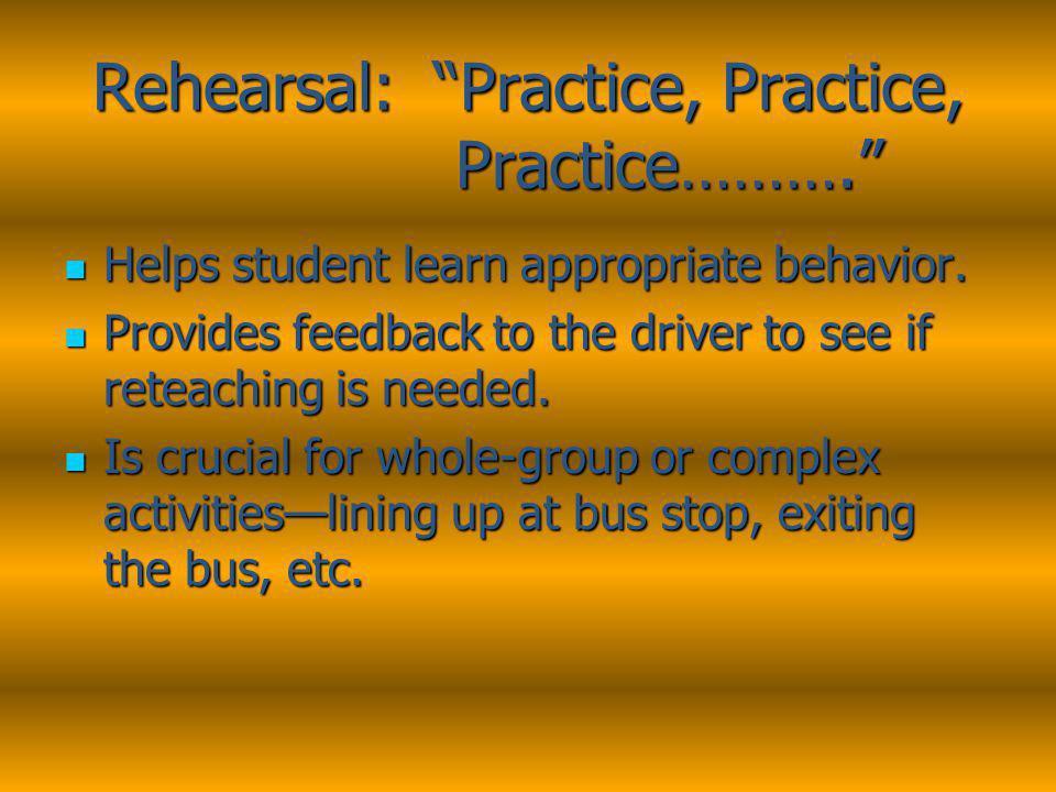 Rehearsal: Practice, Practice, Practice………. Helps student learn appropriate behavior.