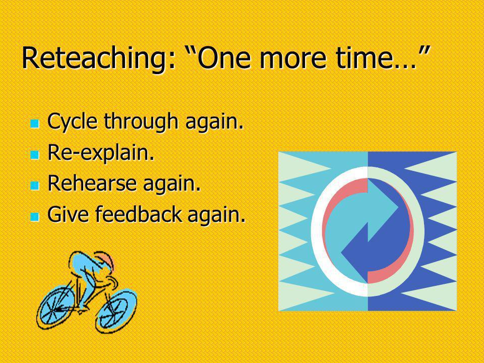 Reteaching: One more time… Cycle through again. Cycle through again.